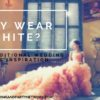 Why Wear White?  Non-Traditional Wedding Dress Inspiration