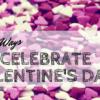 Three Fun Ways to Celebrate Valentine's Day