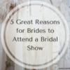 5 Great Reasons for Brides to Attend a Bridal Show