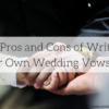 The Pros and Cons of Writing Your Own Wedding Vows