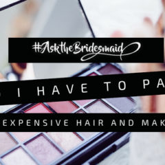 #AskTheBridesmaid – Do I have to pay for expensive makeup and hair?