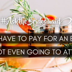#AskTheBridesmaid – Do I Have to Pay for an Event I'm Not Even Going to Attend?