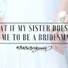 #AskTheBridesmaid – What if My Sister Doesn't Ask Me to be a Bridesmaid?