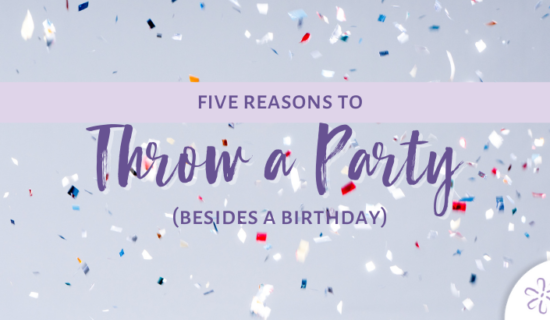 5 Reasons to Throw a Party (Besides a Birthday)